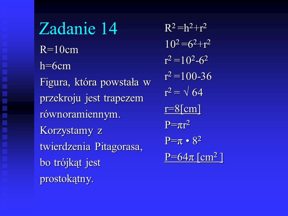 Zadanie 14 R2 =h2+r2 102 =62+r2 r2 =102-62 R=10cm r2 =100-36 h=6cm