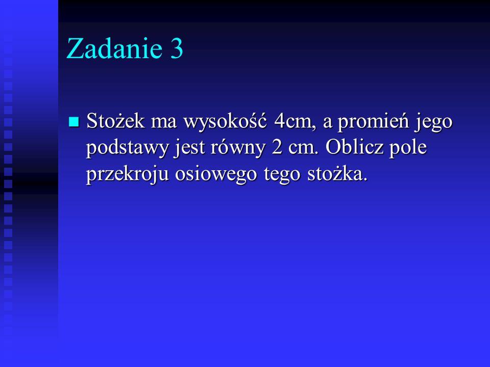 Zadanie 3 Stożek ma wysokość 4cm, a promień jego podstawy jest równy 2 cm.
