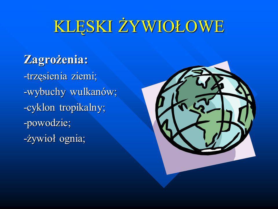 KLĘSKI ŻYWIOŁOWE Zagrożenia: -trzęsienia ziemi; -wybuchy wulkanów;