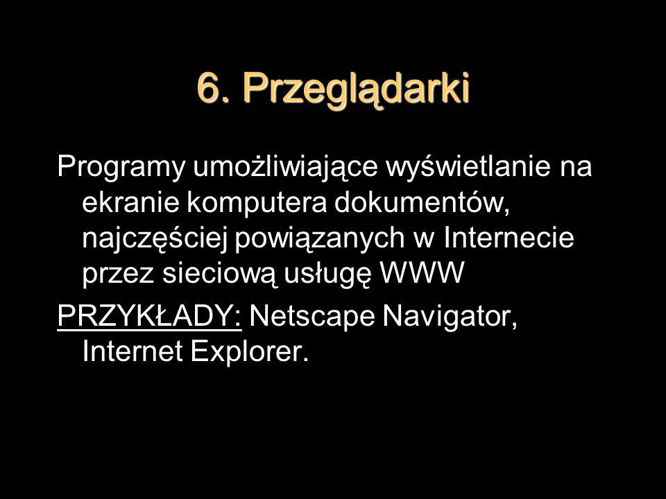 6. PrzeglądarkiProgramy umożliwiające wyświetlanie na ekranie komputera dokumentów, najczęściej powiązanych w Internecie przez sieciową usługę WWW.
