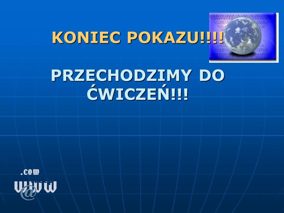KONIEC POKAZU!!!! PRZECHODZIMY DO ĆWICZEŃ!!!