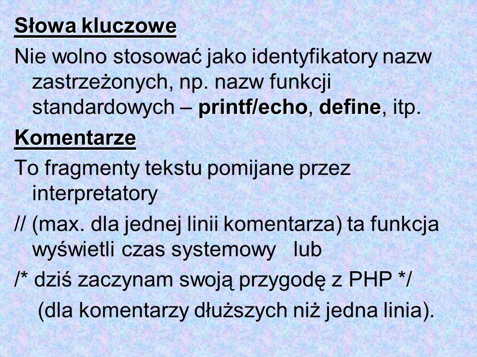 Słowa kluczowe Nie wolno stosować jako identyfikatory nazw zastrzeżonych, np. nazw funkcji standardowych – printf/echo, define, itp.
