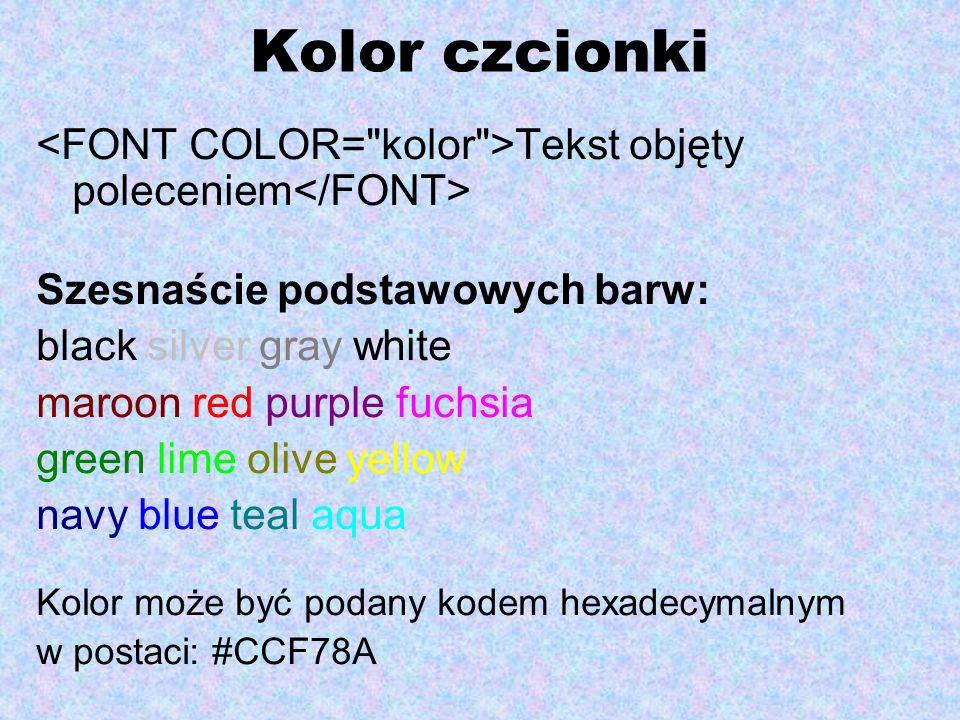 Kolor czcionki<FONT COLOR= kolor >Tekst objęty poleceniem</FONT> Szesnaście podstawowych barw: black silver gray white.