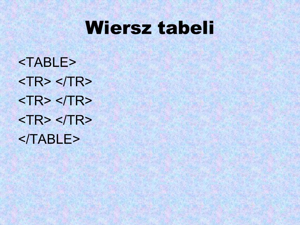 Wiersz tabeli <TABLE> <TR> </TR> </TABLE>