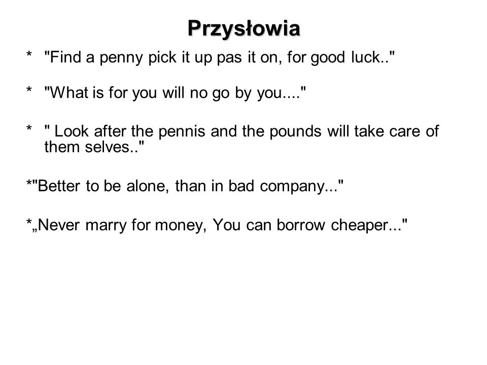 Przysłowia * Find a penny pick it up pas it on, for good luck..