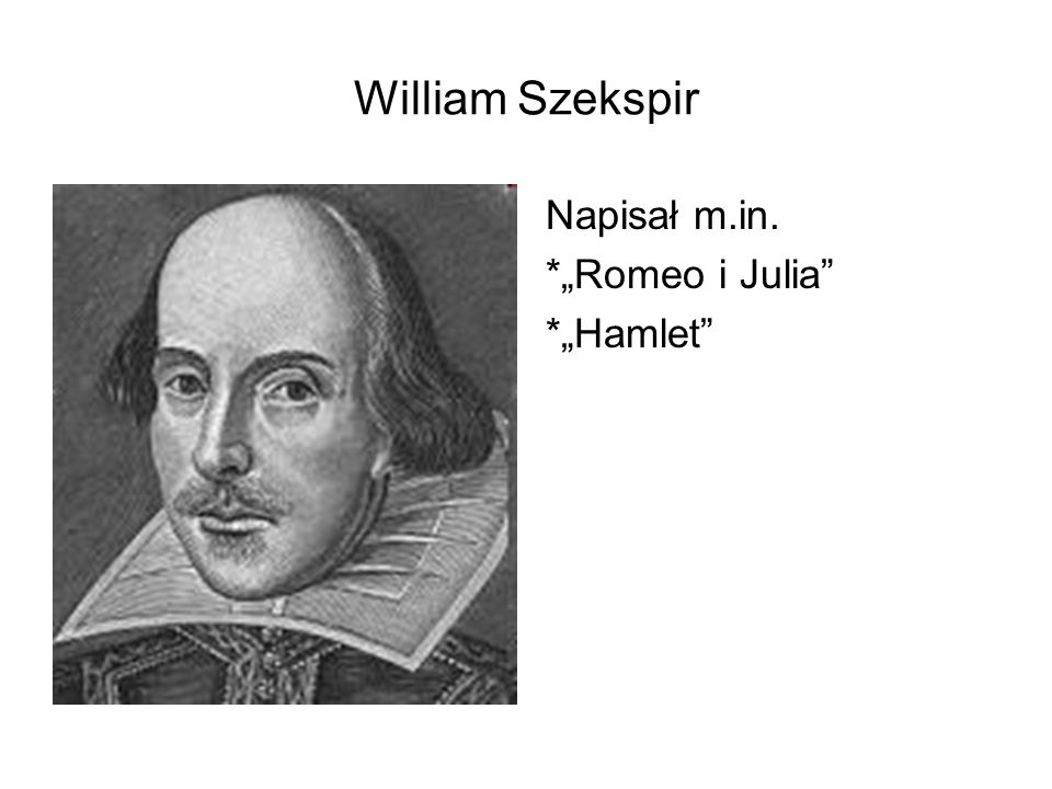 "William Szekspir Napisał m.in. *""Romeo i Julia *""Hamlet"