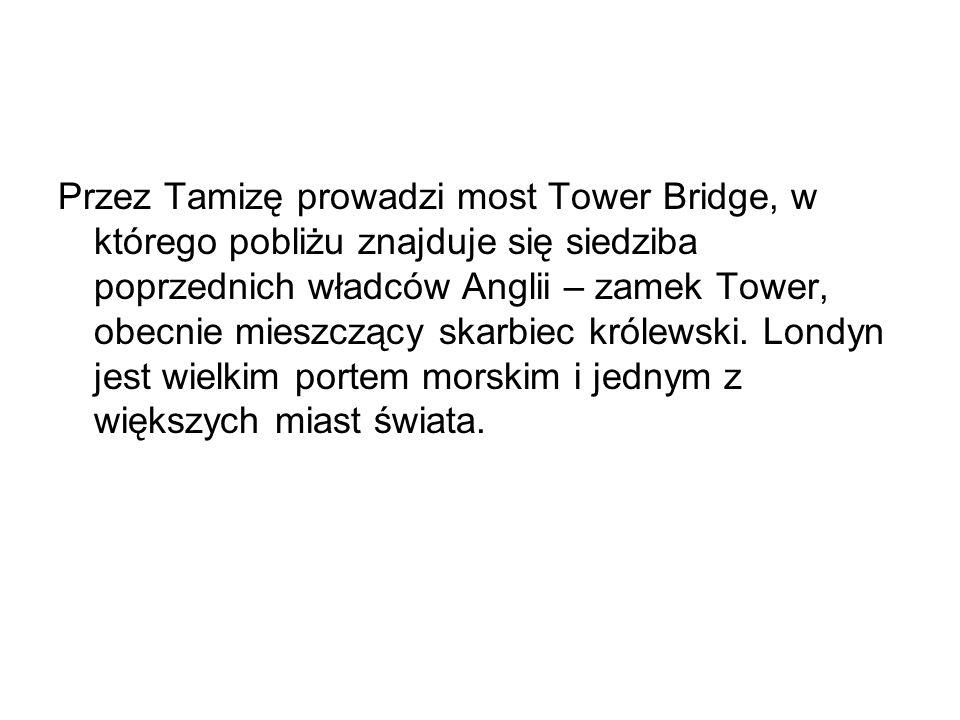 Przez Tamizę prowadzi most Tower Bridge, w którego pobliżu znajduje się siedziba poprzednich władców Anglii – zamek Tower, obecnie mieszczący skarbiec królewski.