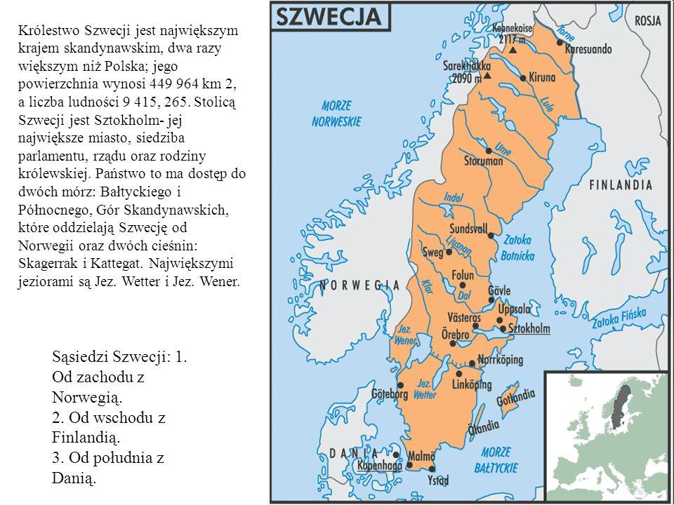 Królestwo Szwecji jest największym krajem skandynawskim, dwa razy większym niż Polska; jego powierzchnia wynosi 449 964 km 2, a liczba ludności 9 415, 265. Stolicą Szwecji jest Sztokholm- jej największe miasto, siedziba parlamentu, rządu oraz rodziny królewskiej. Państwo to ma dostęp do dwóch mórz: Bałtyckiego i Północnego, Gór Skandynawskich, które oddzielają Szwecję od Norwegii oraz dwóch cieśnin: Skagerrak i Kattegat. Największymi jeziorami są Jez. Wetter i Jez. Wener.