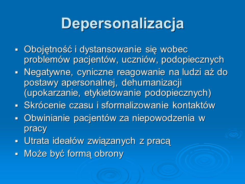 Depersonalizacja Obojętność i dystansowanie się wobec problemów pacjentów, uczniów, podopiecznych.