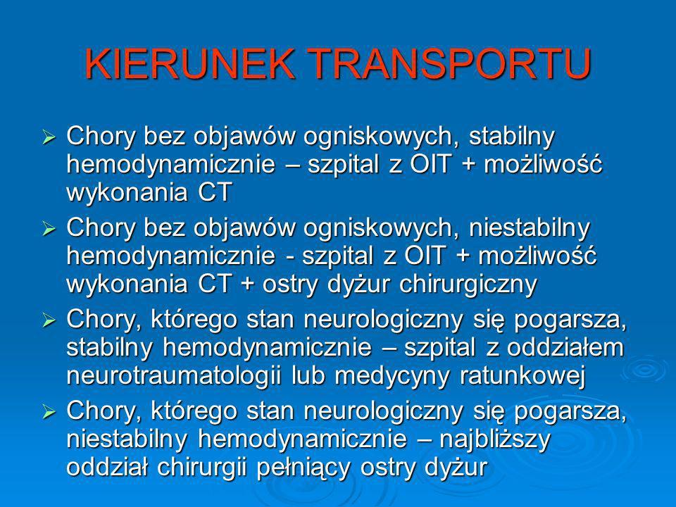 KIERUNEK TRANSPORTU Chory bez objawów ogniskowych, stabilny hemodynamicznie – szpital z OIT + możliwość wykonania CT.