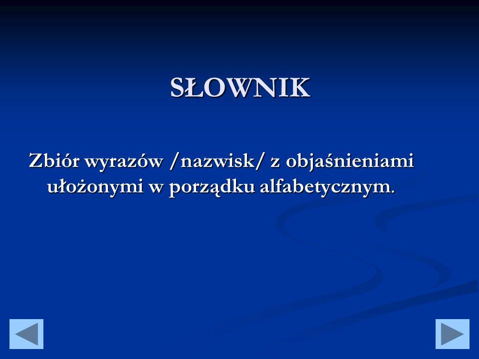 SŁOWNIK Zbiór wyrazów /nazwisk/ z objaśnieniami ułożonymi w porządku alfabetycznym.