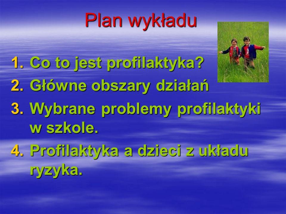 Plan wykładu Co to jest profilaktyka Główne obszary działań. Wybrane problemy profilaktyki w szkole.