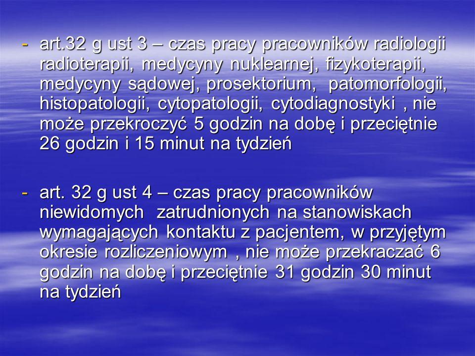 art.32 g ust 3 – czas pracy pracowników radiologii radioterapii, medycyny nuklearnej, fizykoterapii, medycyny sądowej, prosektorium, patomorfologii, histopatologii, cytopatologii, cytodiagnostyki , nie może przekroczyć 5 godzin na dobę i przeciętnie 26 godzin i 15 minut na tydzień