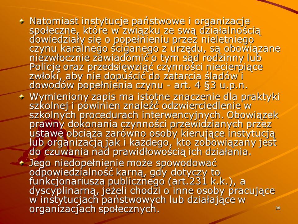 Natomiast instytucje państwowe i organizacje społeczne, które w związku ze swą działalnością dowiedziały się o popełnieniu przez nieletniego czynu karalnego ściganego z urzędu, są obowiązane niezwłocznie zawiadomić o tym sąd rodzinny lub Policję oraz przedsięwziąć czynności niecierpiące zwłoki, aby nie dopuścić do zatarcia śladów i dowodów popełnienia czynu - art. 4 §3 u.p.n.