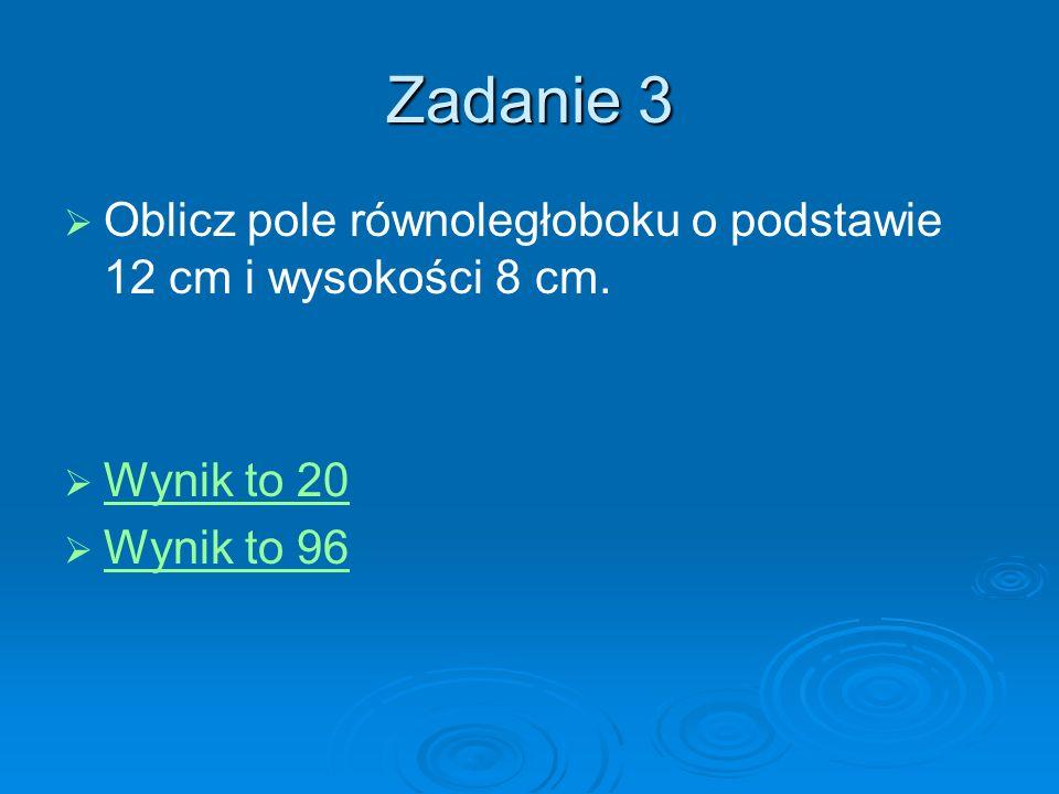 Zadanie 3 Oblicz pole równoległoboku o podstawie 12 cm i wysokości 8 cm. Wynik to 20 Wynik to 96