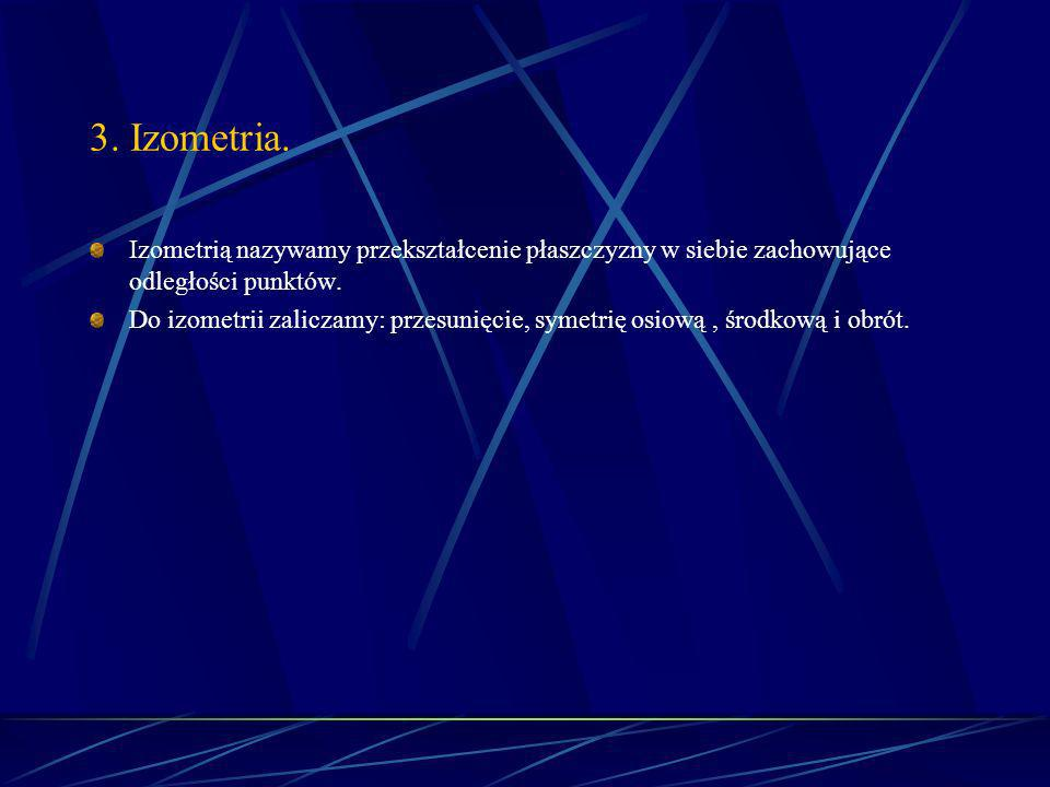 3. Izometria. Izometrią nazywamy przekształcenie płaszczyzny w siebie zachowujące odległości punktów.