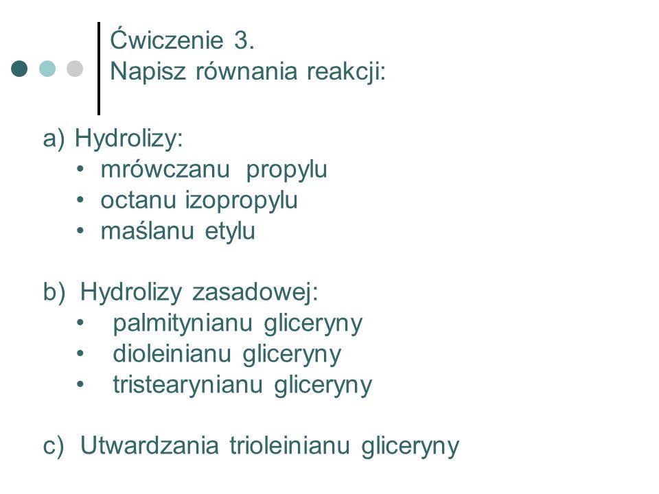 Ćwiczenie 3. Napisz równania reakcji: Hydrolizy: mrówczanu propylu. octanu izopropylu. maślanu etylu.