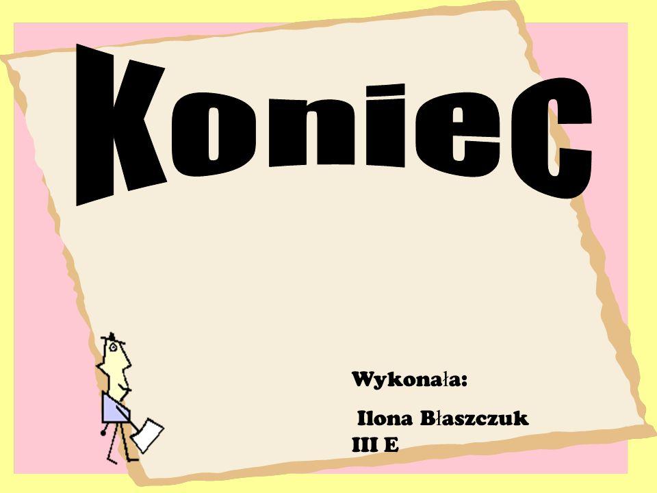 Koniec Wykonała: Ilona Błaszczuk III E