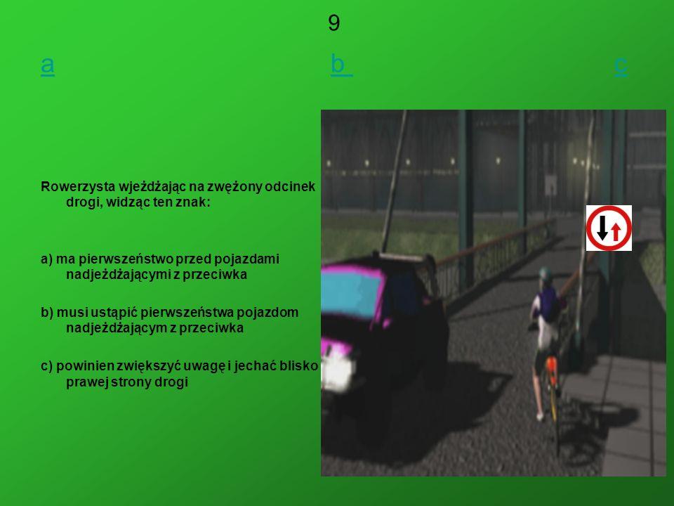 9 a b c. Rowerzysta wjeżdżając na zwężony odcinek drogi, widząc ten znak: