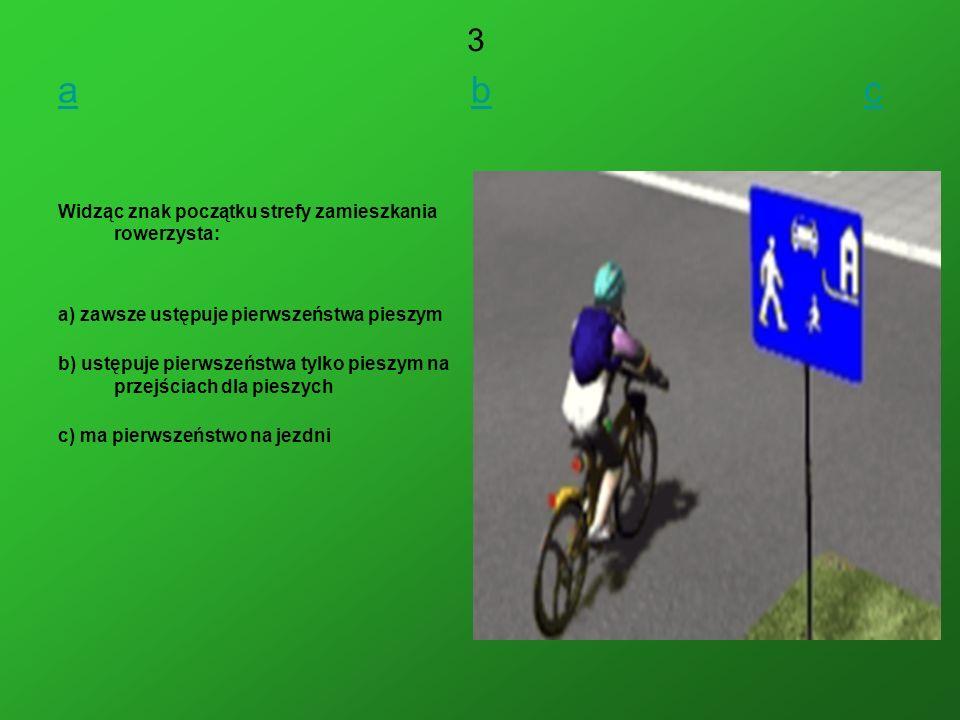 a b c 3 Widząc znak początku strefy zamieszkania rowerzysta: