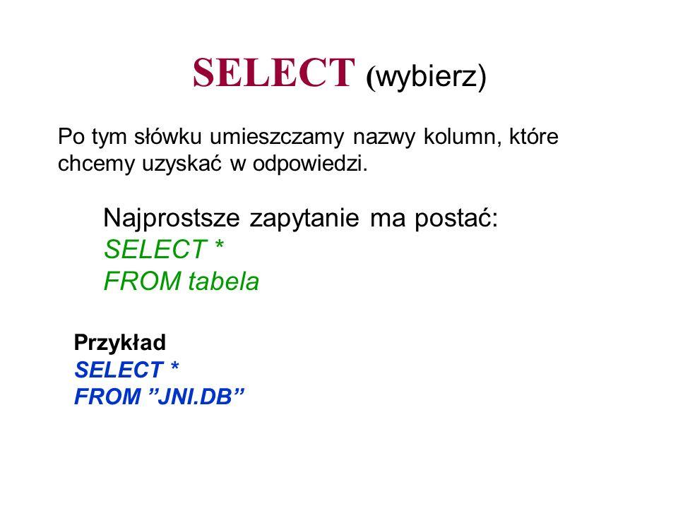 SELECT (wybierz) Najprostsze zapytanie ma postać: SELECT * FROM tabela