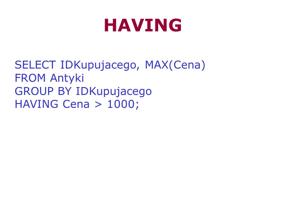HAVING SELECT IDKupujacego, MAX(Cena) FROM Antyki