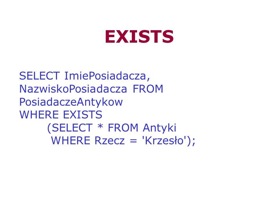 EXISTSSELECT ImiePosiadacza, NazwiskoPosiadacza FROM PosiadaczeAntykow. WHERE EXISTS. (SELECT * FROM Antyki.