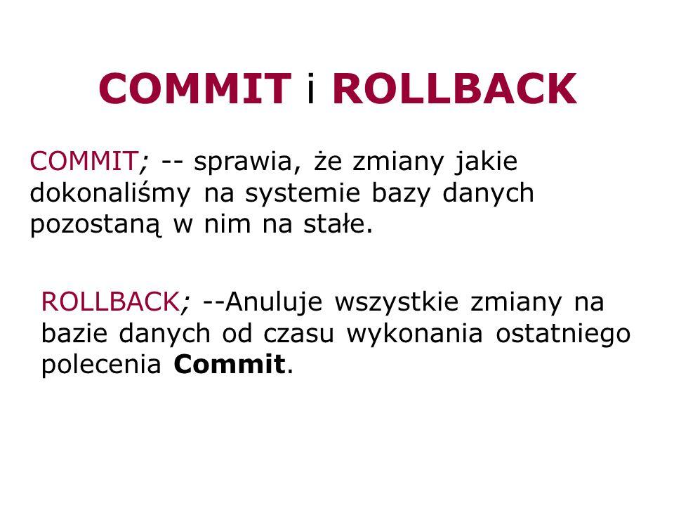 COMMIT i ROLLBACKCOMMIT; -- sprawia, że zmiany jakie dokonaliśmy na systemie bazy danych pozostaną w nim na stałe.