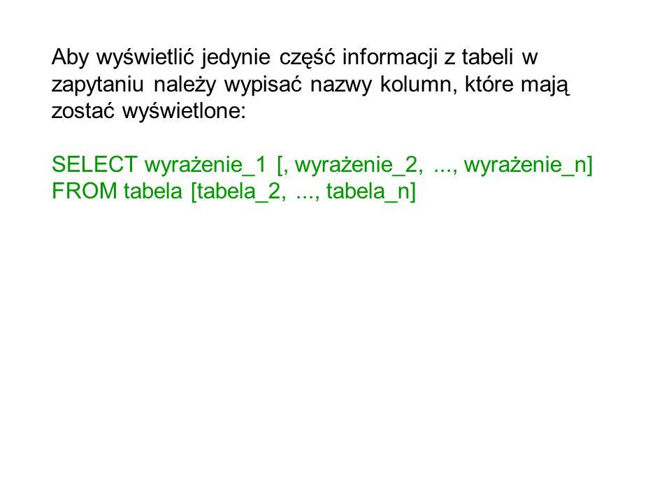 Aby wyświetlić jedynie część informacji z tabeli w zapytaniu należy wypisać nazwy kolumn, które mają zostać wyświetlone: