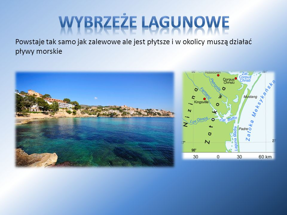 Wybrzeże lagunowe Powstaje tak samo jak zalewowe ale jest płytsze i w okolicy muszą działać pływy morskie.