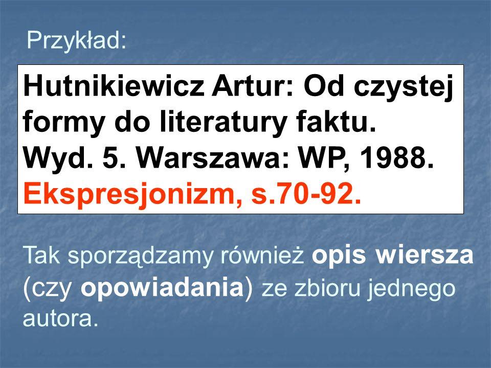 Przykład: Hutnikiewicz Artur: Od czystej formy do literatury faktu. Wyd. 5. Warszawa: WP, 1988. Ekspresjonizm, s.70-92.