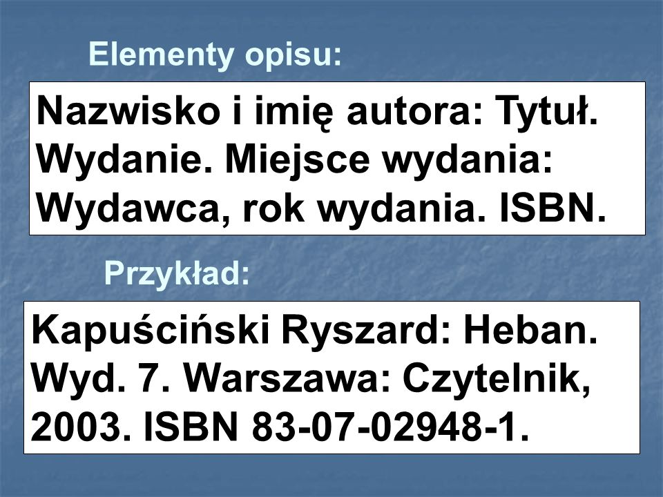 Elementy opisu:Nazwisko i imię autora: Tytuł. Wydanie. Miejsce wydania: Wydawca, rok wydania. ISBN.