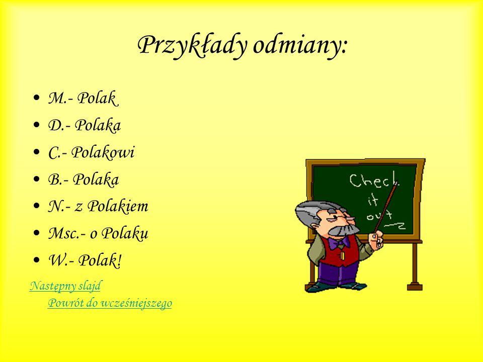 Przykłady odmiany: M.- Polak D.- Polaka C.- Polakowi B.- Polaka