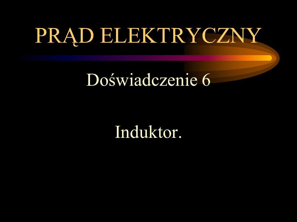 PRĄD ELEKTRYCZNY Doświadczenie 6 Induktor.