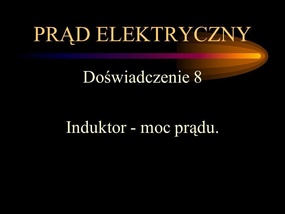 PRĄD ELEKTRYCZNY Doświadczenie 8 Induktor - moc prądu.