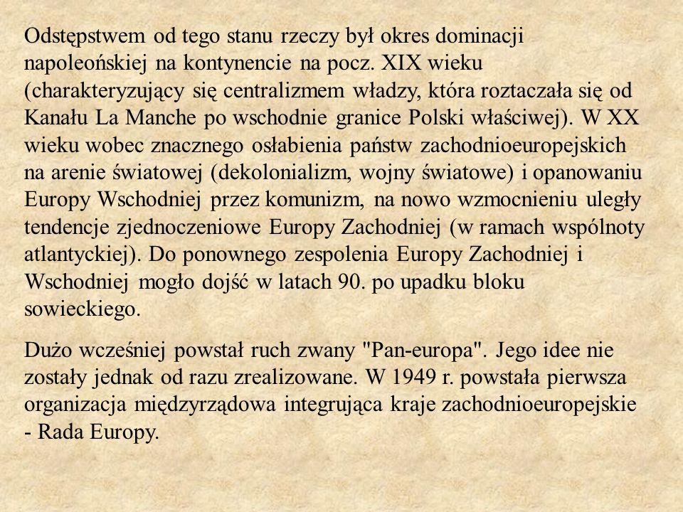 Odstępstwem od tego stanu rzeczy był okres dominacji napoleońskiej na kontynencie na pocz. XIX wieku (charakteryzujący się centralizmem władzy, która roztaczała się od Kanału La Manche po wschodnie granice Polski właściwej). W XX wieku wobec znacznego osłabienia państw zachodnioeuropejskich na arenie światowej (dekolonializm, wojny światowe) i opanowaniu Europy Wschodniej przez komunizm, na nowo wzmocnieniu uległy tendencje zjednoczeniowe Europy Zachodniej (w ramach wspólnoty atlantyckiej). Do ponownego zespolenia Europy Zachodniej i Wschodniej mogło dojść w latach 90. po upadku bloku sowieckiego.