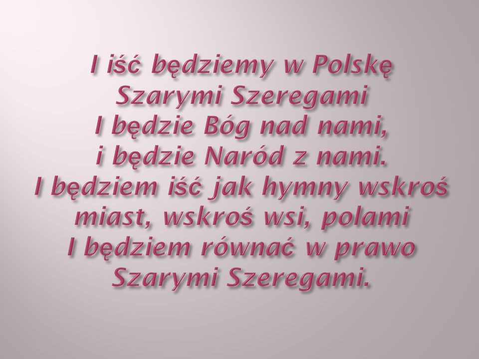 I iść będziemy w Polskę Szarymi Szeregami I będzie Bóg nad nami, i będzie Naród z nami.
