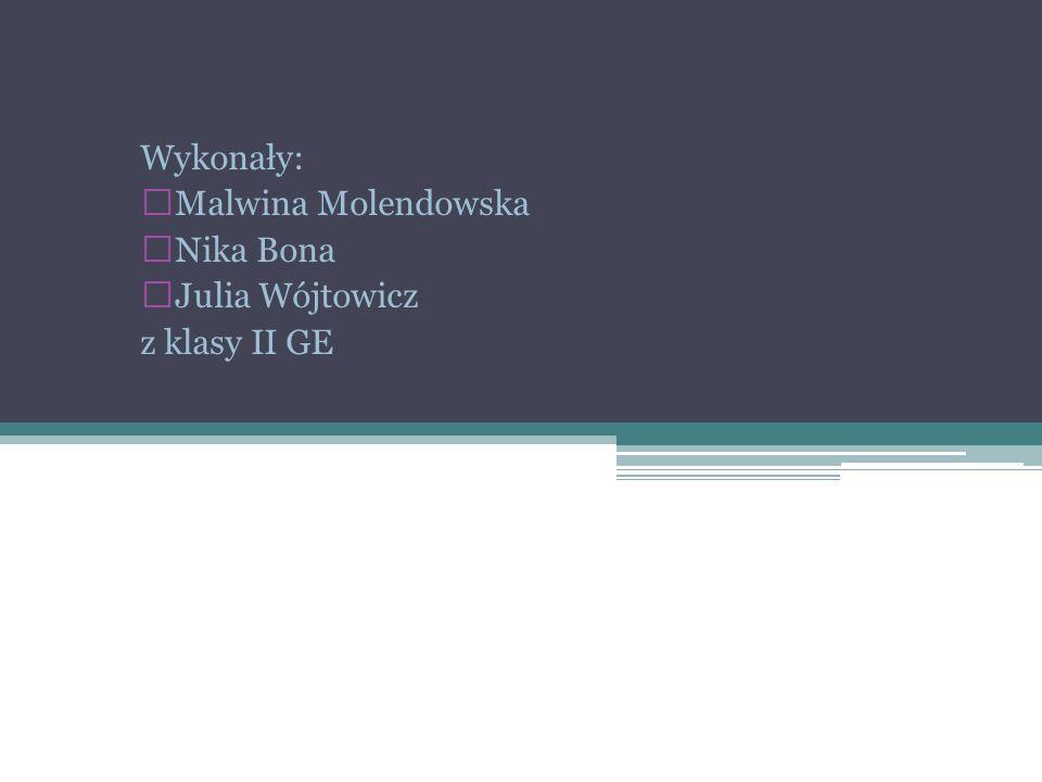 Wykonały: Malwina Molendowska Nika Bona Julia Wójtowicz z klasy II GE