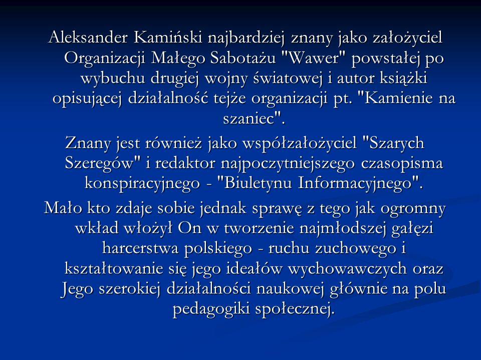 Aleksander Kamiński najbardziej znany jako założyciel Organizacji Małego Sabotażu Wawer powstałej po wybuchu drugiej wojny światowej i autor książki opisującej działalność tejże organizacji pt. Kamienie na szaniec .