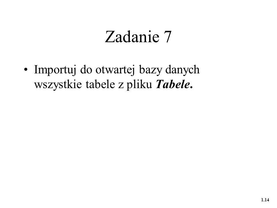 Zadanie 7 Importuj do otwartej bazy danych wszystkie tabele z pliku Tabele. 1.14