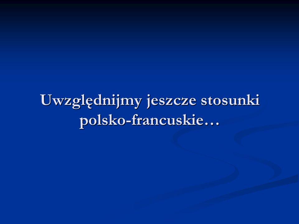 Uwzględnijmy jeszcze stosunki polsko-francuskie…