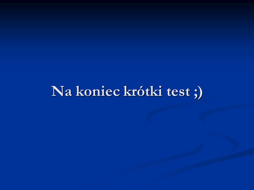 Na koniec krótki test ;)