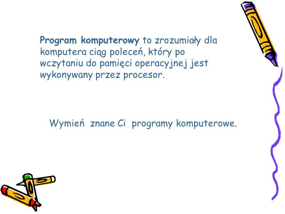 Program komputerowy to zrozumiały dla komputera ciąg poleceń, który po wczytaniu do pamięci operacyjnej jest wykonywany przez procesor.