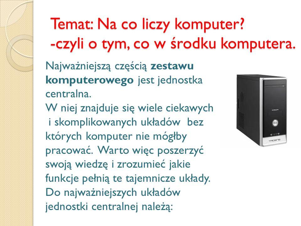 Temat: Na co liczy komputer -czyli o tym, co w środku komputera.