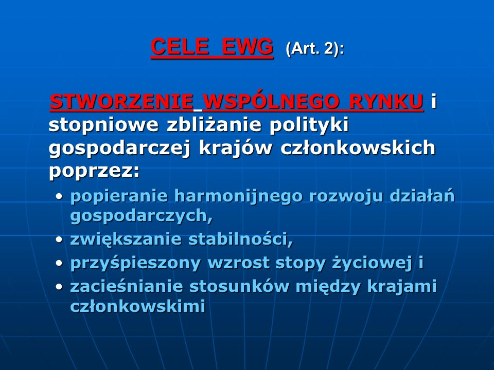 CELE EWG (Art. 2): STWORZENIE WSPÓLNEGO RYNKU i stopniowe zbliżanie polityki gospodarczej krajów członkowskich poprzez: