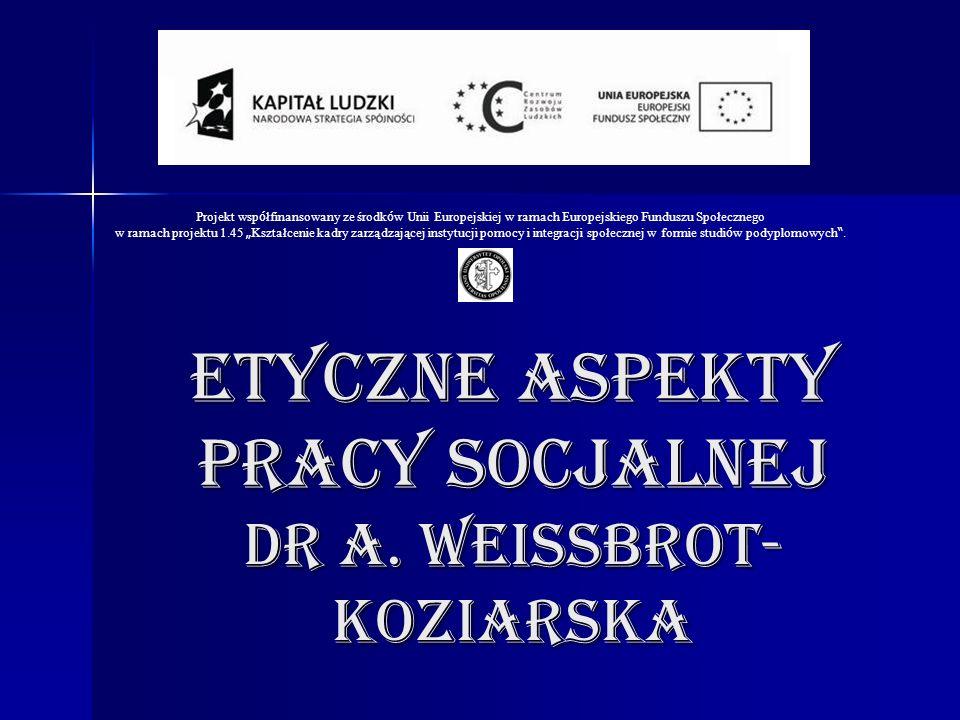 ETYCZNE ASPEKTY PRACY SOCJALNEJ Dr A. Weissbrot-koziarska