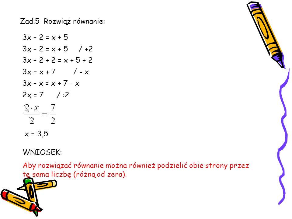 Zad.5 Rozwiąż równanie: 3x – 2 = x + 5. 3x – 2 = x + 5 / +2. 3x – 2 + 2 = x + 5 + 2. 3x = x + 7 / - x.