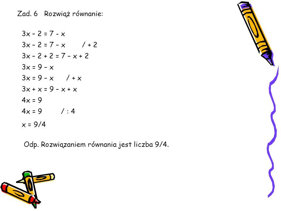 Zad. 6 Rozwiąż równanie:3x – 2 = 7 - x. 3x – 2 = 7 – x / + 2. 3x – 2 + 2 = 7 – x + 2. 3x = 9 – x.