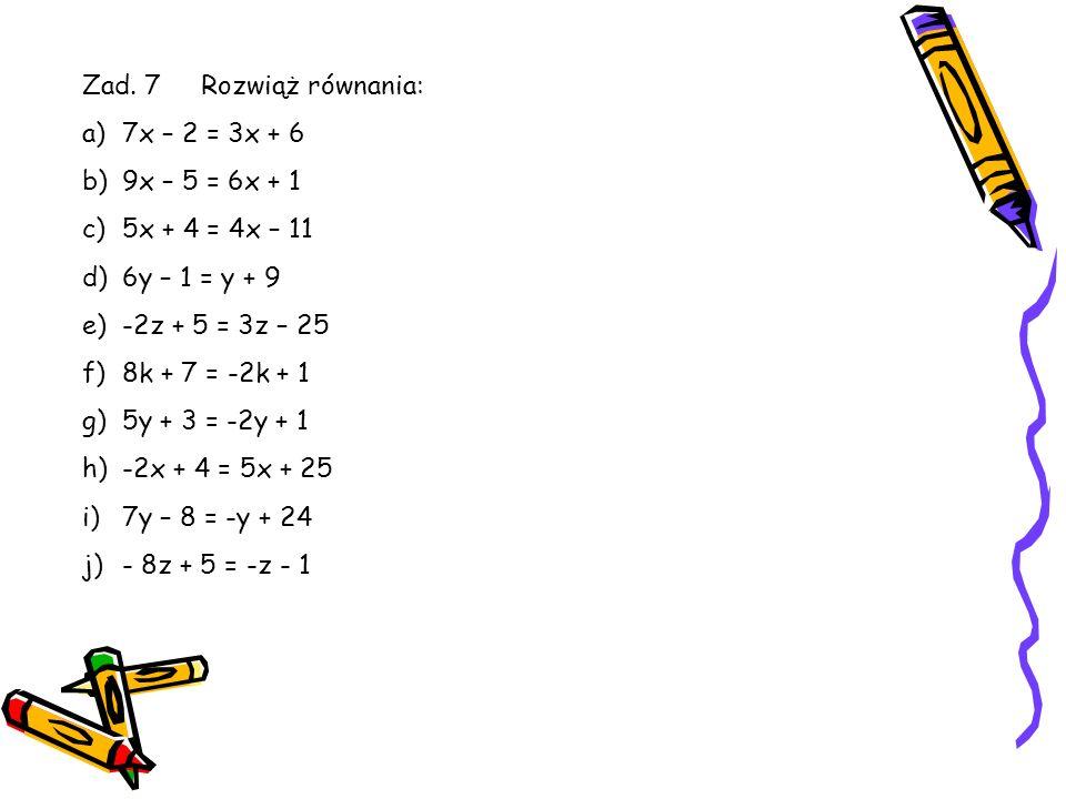 Zad. 7 Rozwiąż równania:7x – 2 = 3x + 6. 9x – 5 = 6x + 1. 5x + 4 = 4x – 11. 6y – 1 = y + 9. -2z + 5 = 3z – 25.