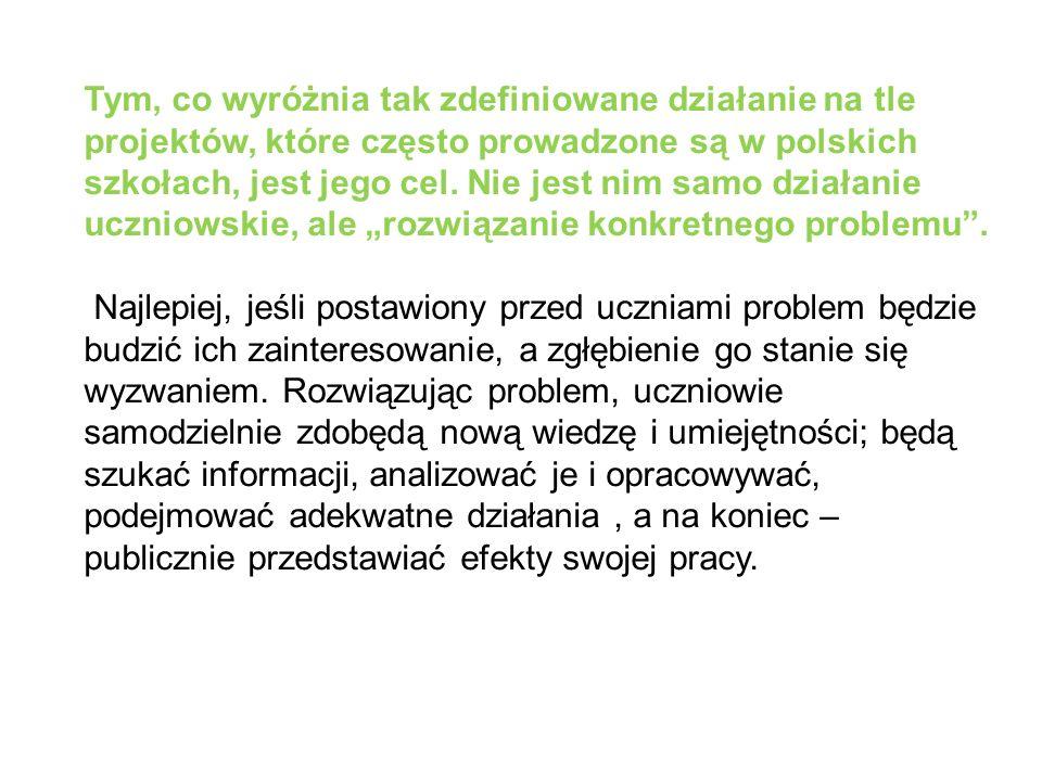 """Tym, co wyróżnia tak zdefiniowane działanie na tle projektów, które często prowadzone są w polskich szkołach, jest jego cel. Nie jest nim samo działanie uczniowskie, ale """"rozwiązanie konkretnego problemu ."""